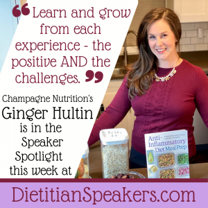 Dietitian Speaker Ginger Hultin says Learn and grow from each experience - the postive and the challenges.