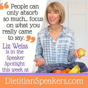 Dietitian Speaker Liz Weiss says People can only absorb so much. Focus on what you really came to say. More from Liz in this week's speaker spotlight at dietitian speakers dot com.